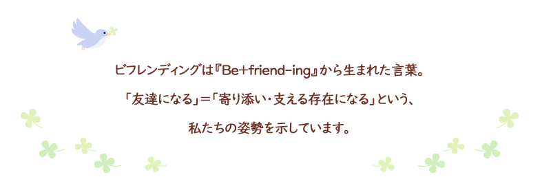 ビフレンディングは『Be+friend-ing』から生まれた言葉。「友達になる」=「寄り添い・支える存在になる」という、私たちの姿勢を示しています。